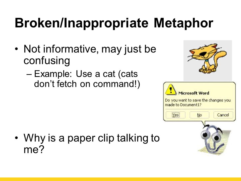 Broken/Inappropriate Metaphor Not informative, may just be confusing –Example: Use a cat (cats don't fetch on command!) Why is a paper clip talking to me