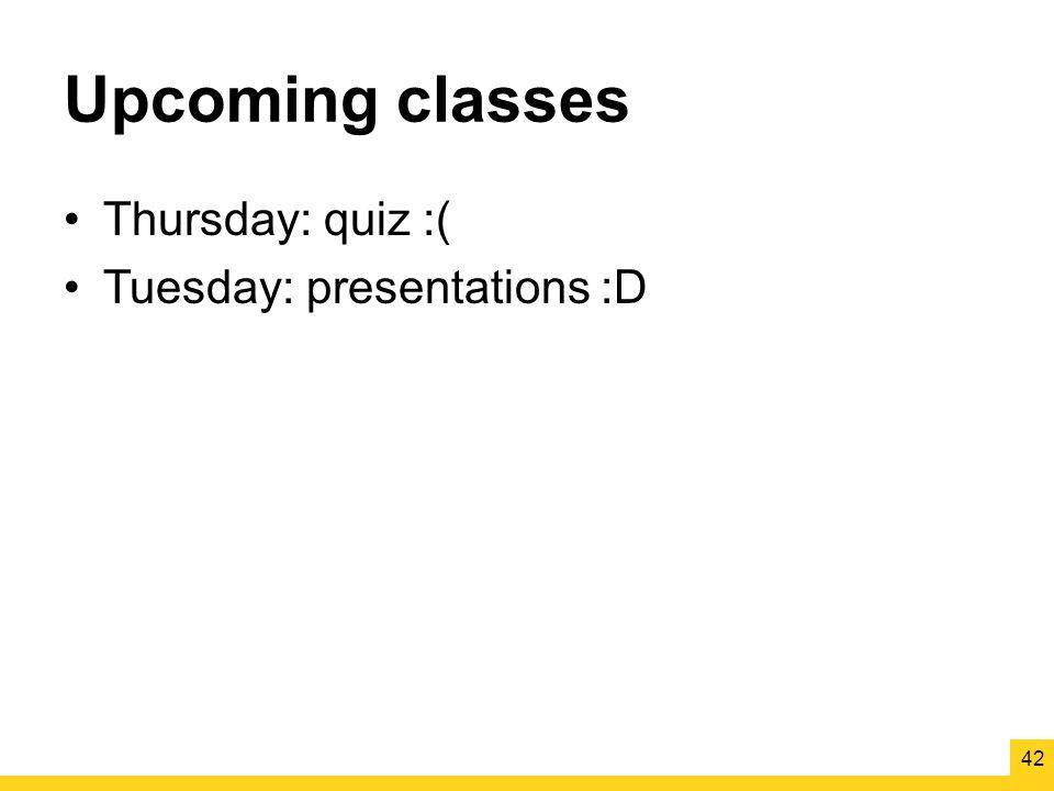 Upcoming classes Thursday: quiz :( Tuesday: presentations :D 42