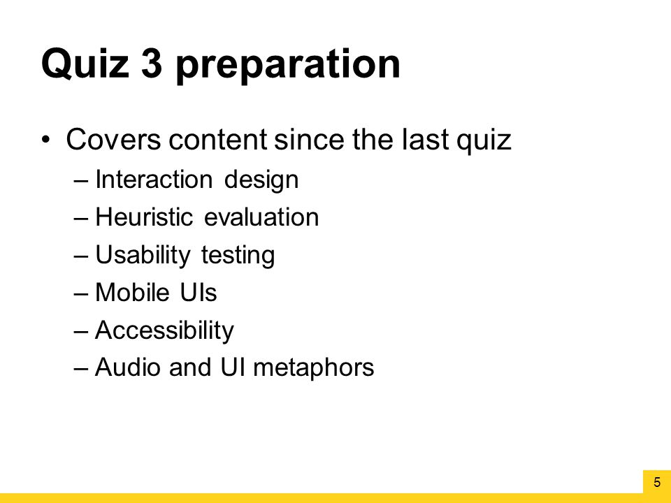 Quiz 3 preparation Covers content since the last quiz –Interaction design –Heuristic evaluation –Usability testing –Mobile UIs –Accessibility –Audio and UI metaphors 5