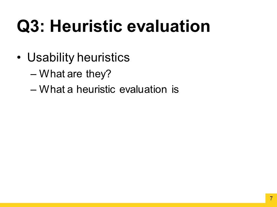 Q3: Heuristic evaluation Usability heuristics –What are they –What a heuristic evaluation is 7
