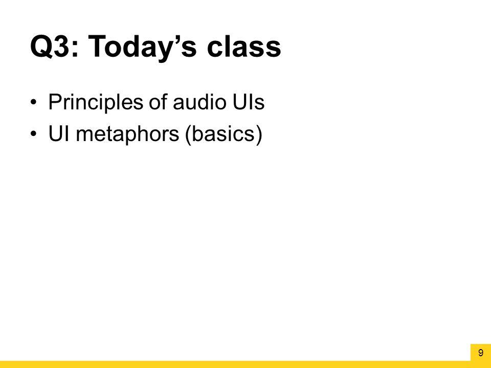 Q3: Today's class Principles of audio UIs UI metaphors (basics) 9