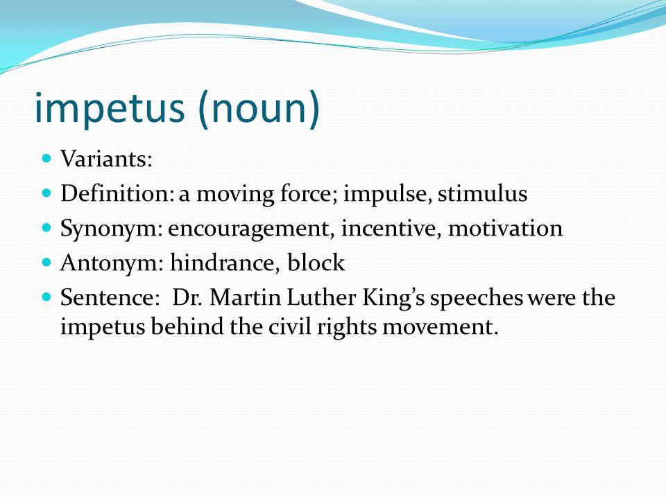 impetus (noun) Variants: Definition: a moving force; impulse, stimulus Synonym: encouragement, incentive, motivation Antonym: hindrance, block Sentenc