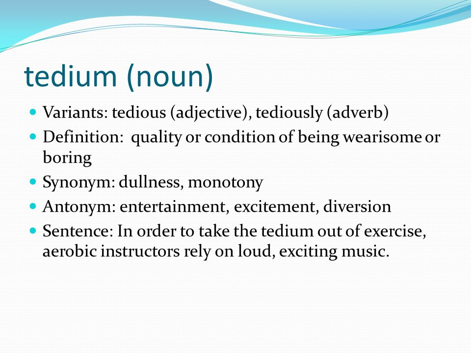 tedium (noun) Variants: tedious (adjective), tediously (adverb) Definition: quality or condition of being wearisome or boring Synonym: dullness, monot