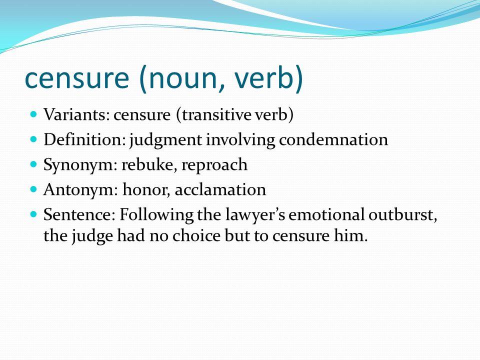 censure (noun, verb) Variants: censure (transitive verb) Definition: judgment involving condemnation Synonym: rebuke, reproach Antonym: honor, acclama