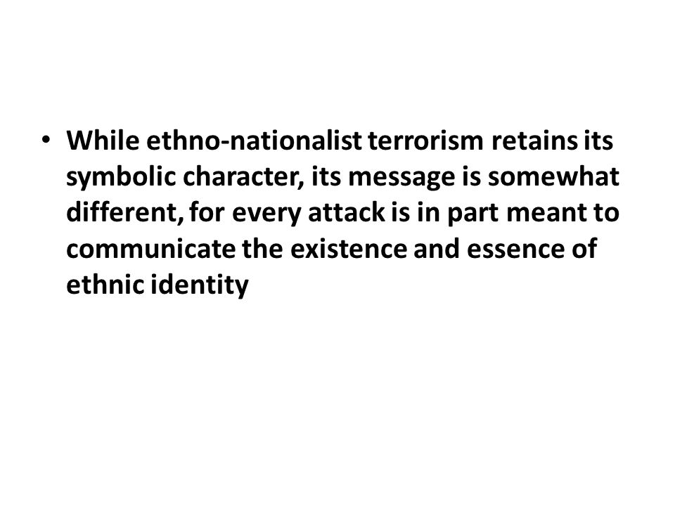 While ethno-nationalist terrorism retains its symbolic character, its message is somewhat different, for every attack is in part meant to communicate the existence and essence of ethnic identity