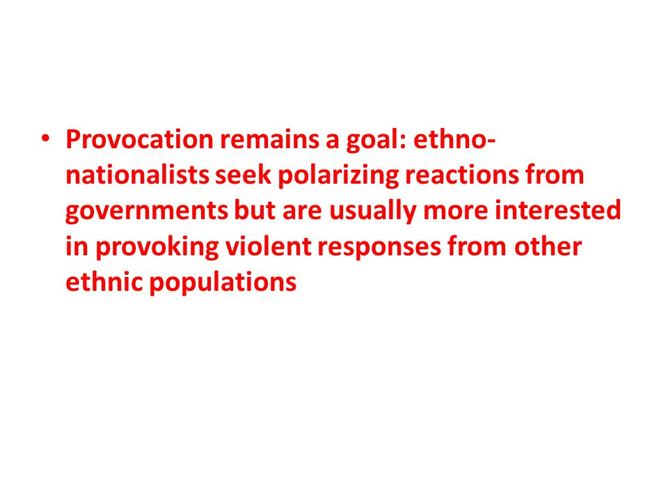 Provocation remains a goal: ethno- nationalists seek polarizing reactions from governments but are usually more interested in provoking violent respon