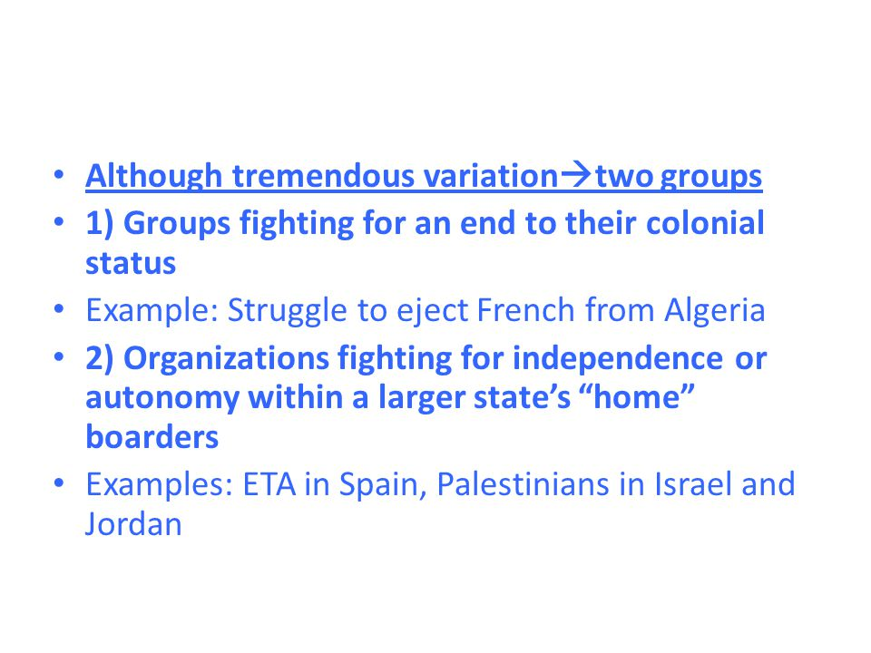 Although tremendous variation  two groups 1) Groups fighting for an end to their colonial status Example: Struggle to eject French from Algeria 2) Or