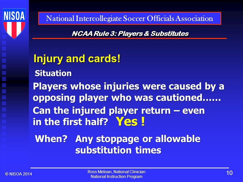 Ross Meloan, National Clinician National Instruction Program National Intercollegiate Soccer Officials Association © NISOA 2014 NCAA Rule 3: Players & Substitutes Injury and cards.