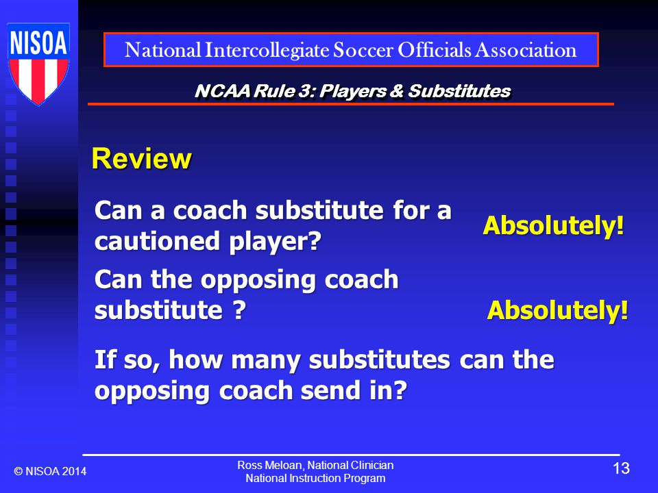 Ross Meloan, National Clinician National Instruction Program National Intercollegiate Soccer Officials Association © NISOA 2014 NCAA Rule 3: Players & Substitutes Review Can a coach substitute for a cautioned player.
