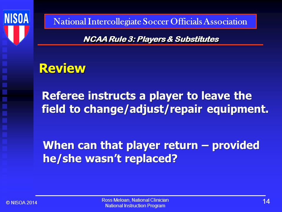 Ross Meloan, National Clinician National Instruction Program National Intercollegiate Soccer Officials Association © NISOA 2014 NCAA Rule 3: Players & Substitutes Review Referee instructs a player to leave the field to change/adjust/repair equipment.