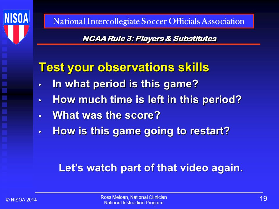 Ross Meloan, National Clinician National Instruction Program National Intercollegiate Soccer Officials Association © NISOA 2014 NCAA Rule 3: Players & Substitutes Test your observations skills In what period is this game.