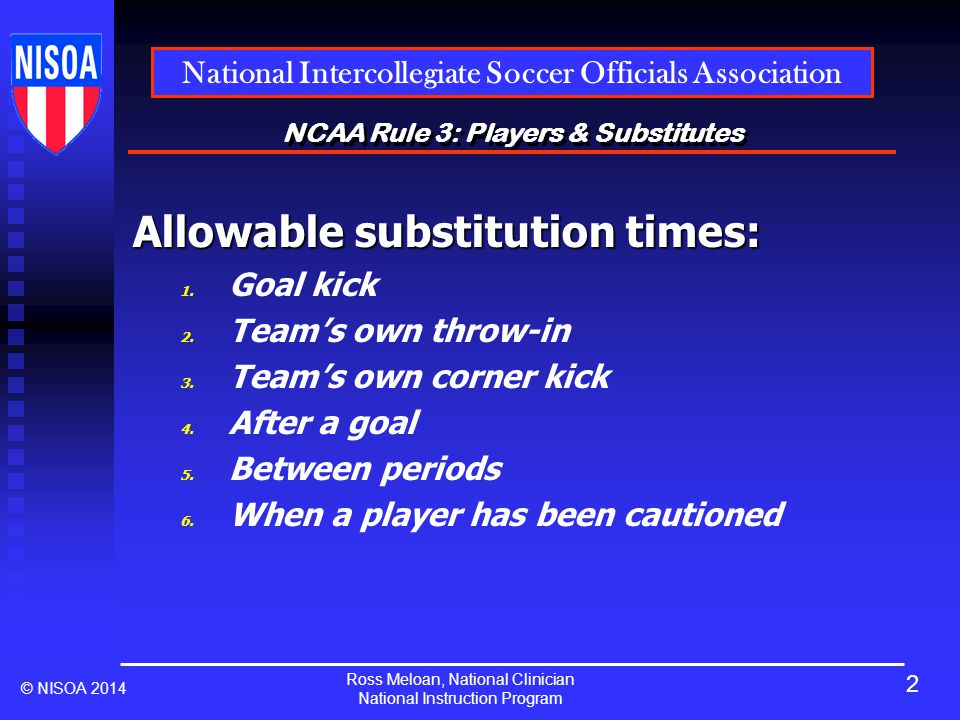 Ross Meloan, National Clinician National Instruction Program National Intercollegiate Soccer Officials Association © NISOA 2014 NCAA Rule 3: Players & Substitutes Allowable substitution times: 1.