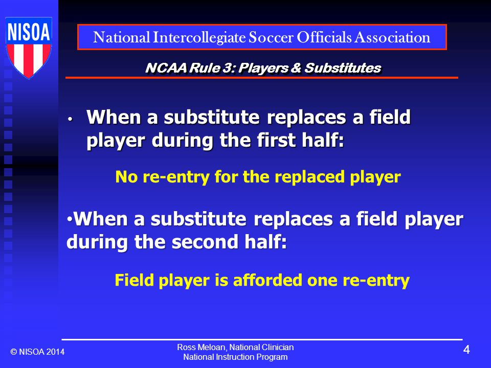 Ross Meloan, National Clinician National Instruction Program National Intercollegiate Soccer Officials Association © NISOA 2014 NCAA Rule 3: Players & Substitutes When a substitute replaces a field player during the first half: When a substitute replaces a field player during the first half: No re-entry for the replaced player When a substitute replaces a field player during the second half: When a substitute replaces a field player during the second half: Field player is afforded one re-entry 4
