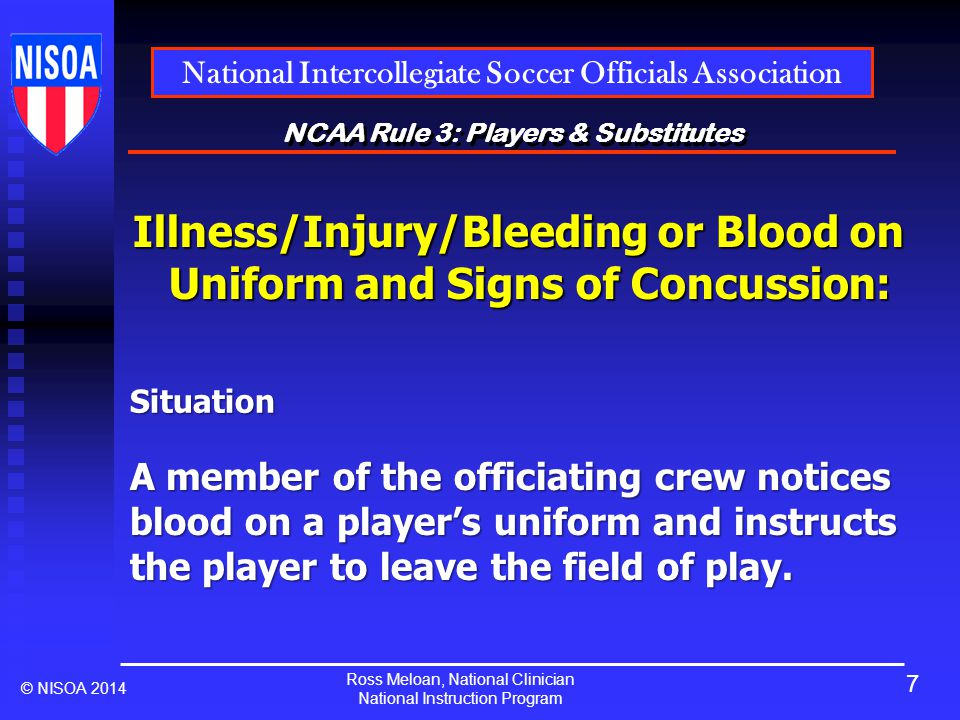 Ross Meloan, National Clinician National Instruction Program National Intercollegiate Soccer Officials Association © NISOA 2014 NCAA Rule 3: Players & Substitutes Illness/Injury/Bleeding or Blood on Uniform and Signs of Concussion: A member of the officiating crew notices blood on a player's uniform and instructs the player to leave the field of play.