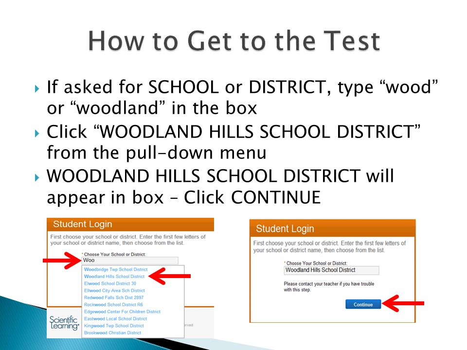 If asked for SCHOOL or DISTRICT, type wood or woodland in the box  Click WOODLAND HILLS SCHOOL DISTRICT from the pull-down menu  WOODLAND HILLS SCHOOL DISTRICT will appear in box – Click CONTINUE