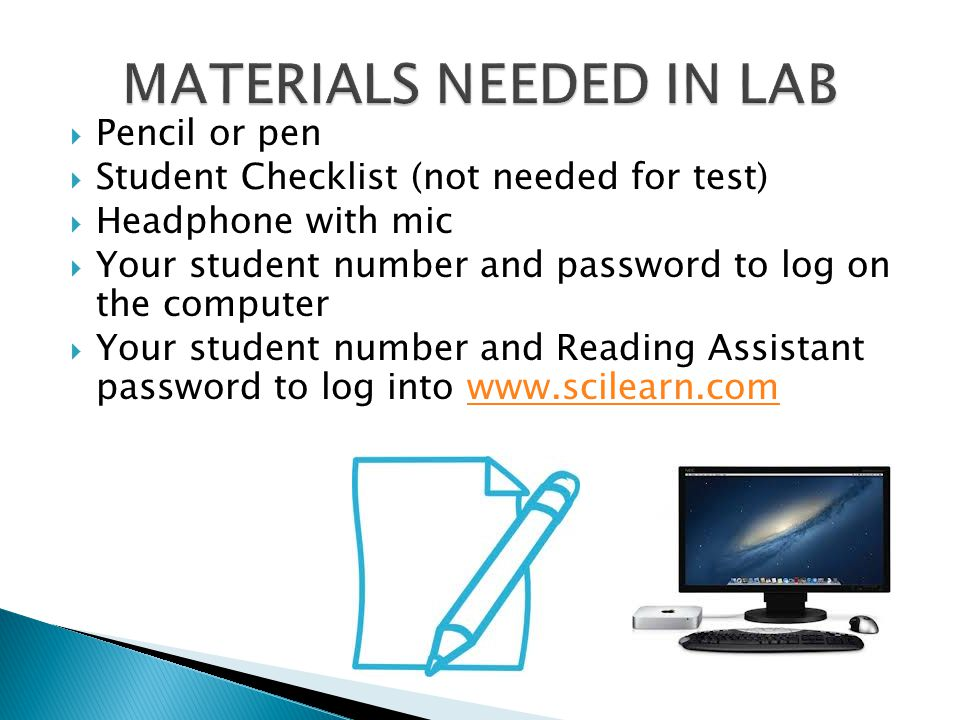 Pencil or pen  Student Checklist (not needed for test)  Headphone with mic  Your student number and password to log on the computer  Your student number and Reading Assistant password to log into www.scilearn.comwww.scilearn.com