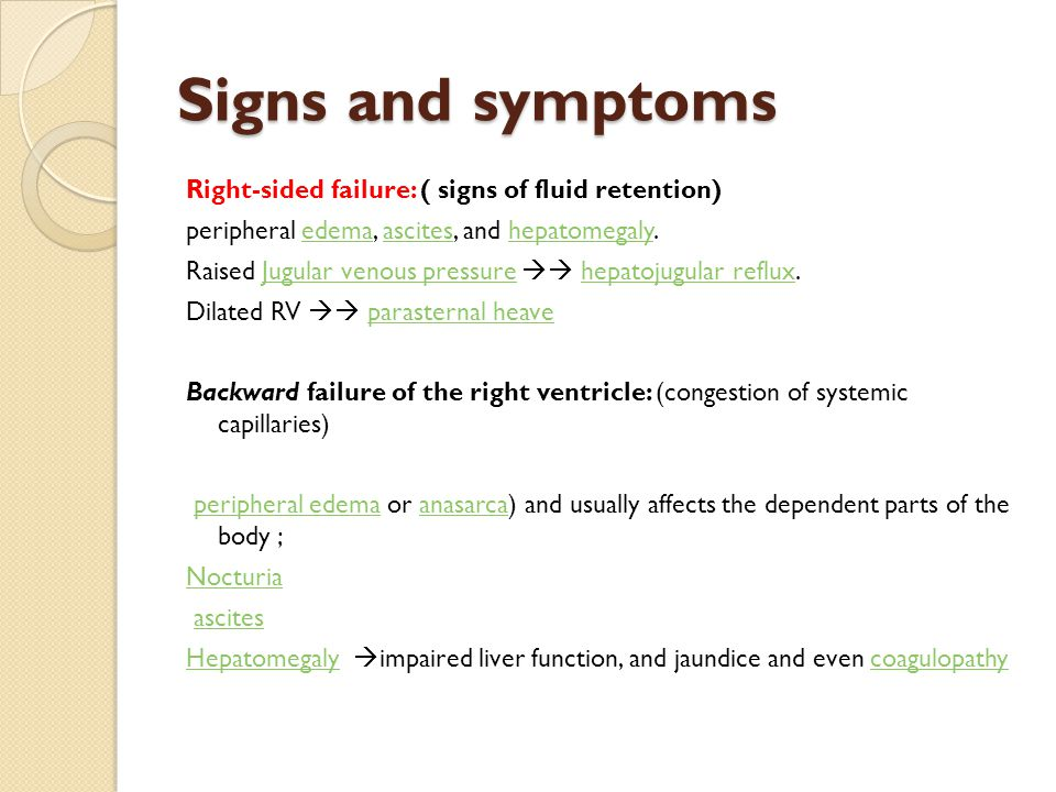 Signs and symptoms Right-sided failure: ( signs of fluid retention) peripheral edema, ascites, and hepatomegaly.edemaasciteshepatomegaly Raised Jugular venous pressure  hepatojugular reflux.Jugular venous pressurehepatojugular reflux Dilated RV  parasternal heaveparasternal heave Backward failure of the right ventricle: (congestion of systemic capillaries) peripheral edema or anasarca) and usually affects the dependent parts of the body ;peripheral edemaanasarca Nocturia ascites HepatomegalyHepatomegaly  impaired liver function, and jaundice and even coagulopathycoagulopathy