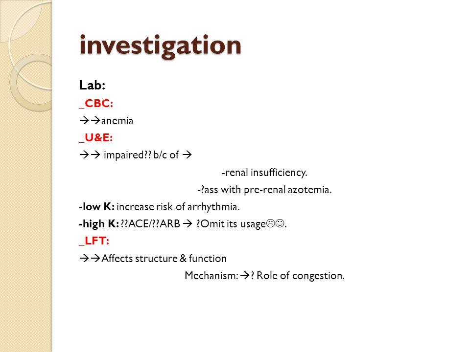 investigation Lab: _CBC:  anemia _U&E:  impaired?.