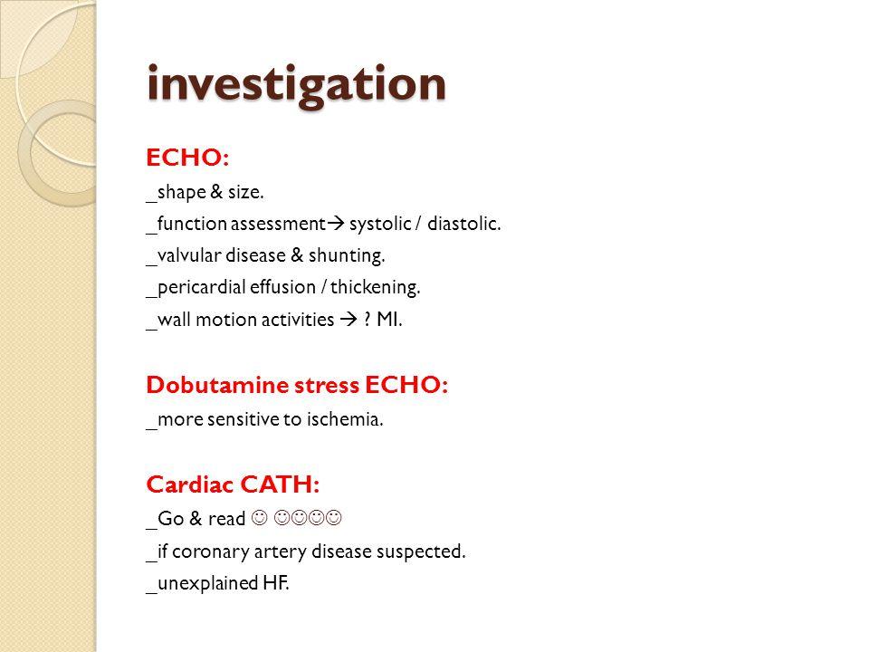 investigation ECHO: _shape & size. _function assessment  systolic / diastolic.