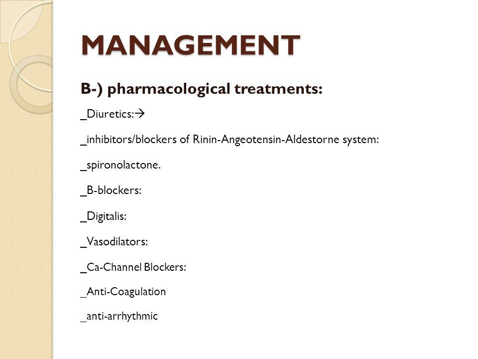 MANAGEMENT B-) pharmacological treatments: _Diuretics:  _inhibitors/blockers of Rinin-Angeotensin-Aldestorne system: _spironolactone.