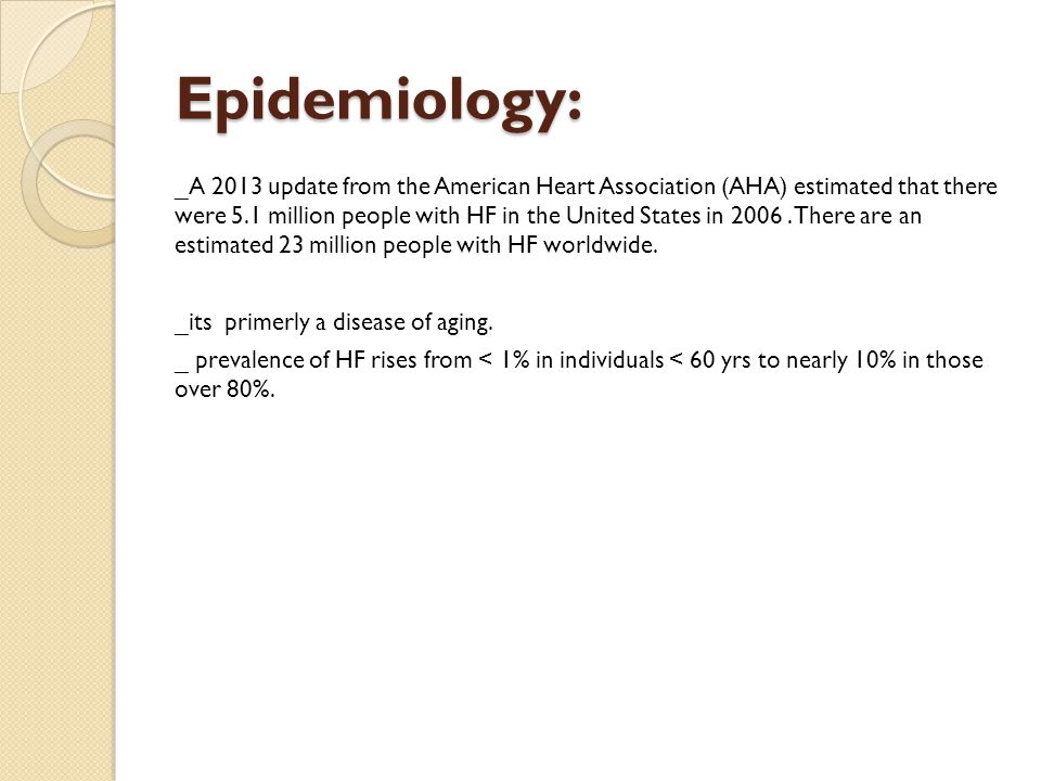 Epidemiology: _A 2013 update from the American Heart Association (AHA) estimated that there were 5.1 million people with HF in the United States in 2006.