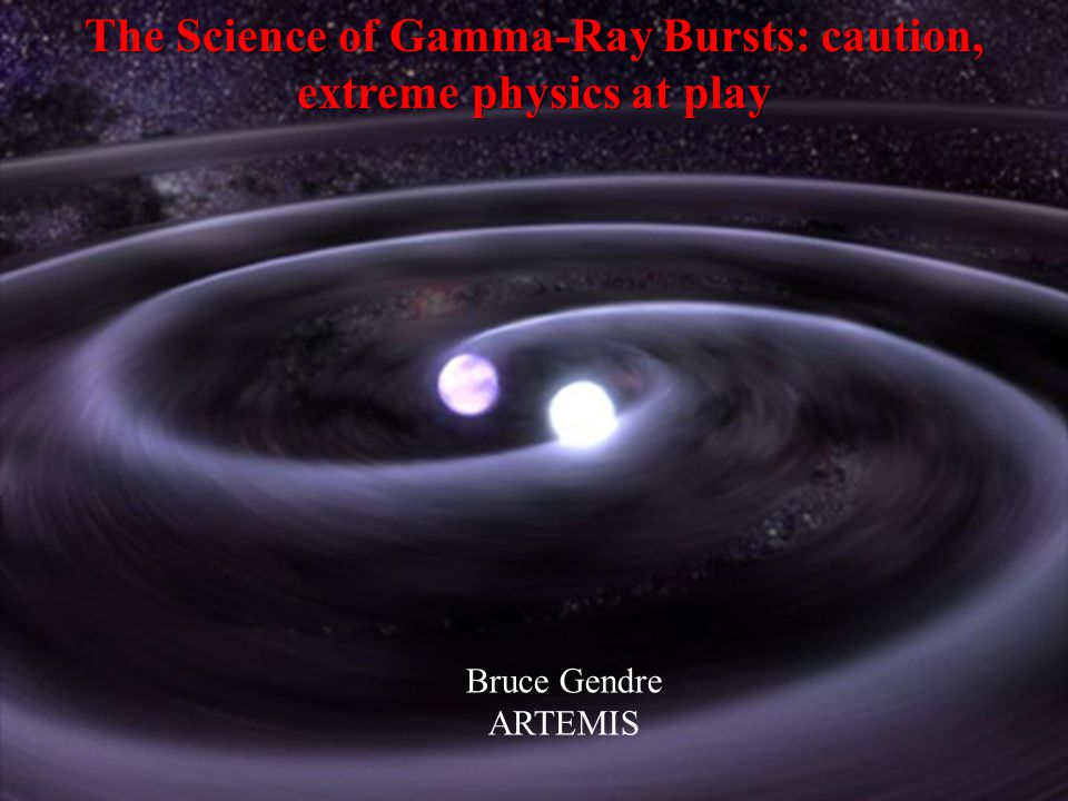 The Science of Gamma-Ray Bursts: caution, extreme physics at play Bruce Gendre ARTEMIS