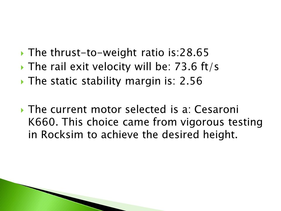  The thrust-to-weight ratio is:28.65  The rail exit velocity will be: 73.6 ft/s  The static stability margin is: 2.56  The current motor selected is a: Cesaroni K660.