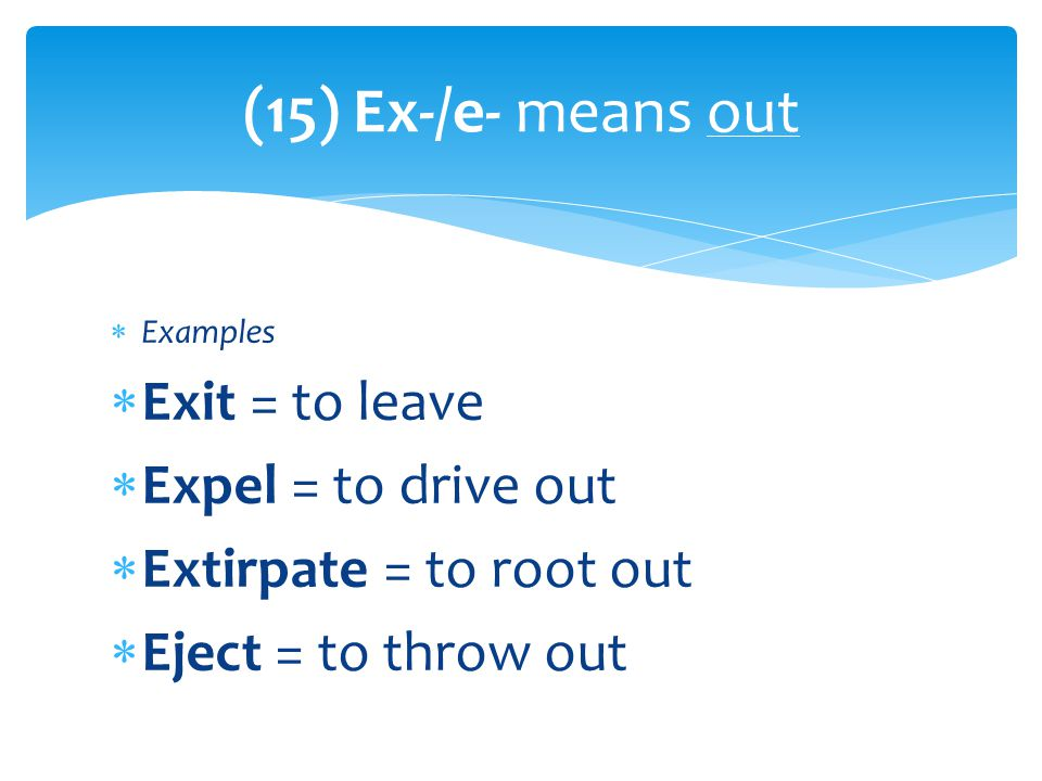  Examples  Exit = to leave  Expel = to drive out  Extirpate = to root out  Eject = to throw out (15) Ex-/e- means out