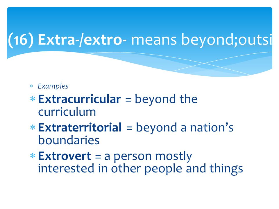  Examples  Extracurricular = beyond the curriculum  Extraterritorial = beyond a nation's boundaries  Extrovert = a person mostly interested in other people and things (16) Extra-/extro- means beyond;outside