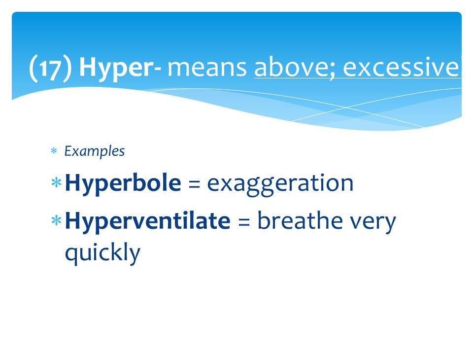(17) Hyper- means above; excessively  Examples  Hyperbole = exaggeration  Hyperventilate = breathe very quickly
