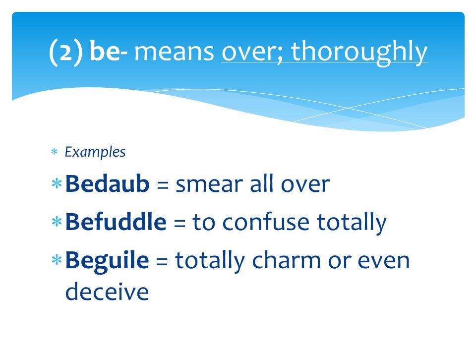  Examples  Bedaub = smear all over  Befuddle = to confuse totally  Beguile = totally charm or even deceive (2) be- means over; thoroughly