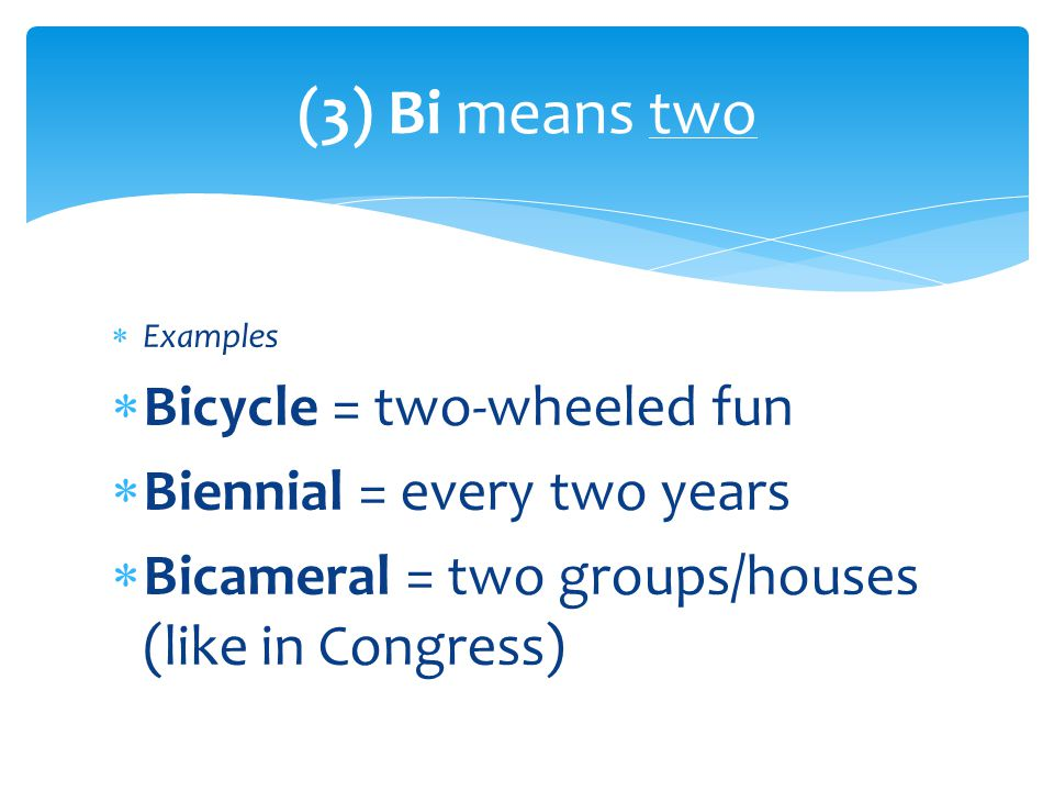  Examples  Bicycle = two-wheeled fun  Biennial = every two years  Bicameral = two groups/houses (like in Congress) (3) Bi means two