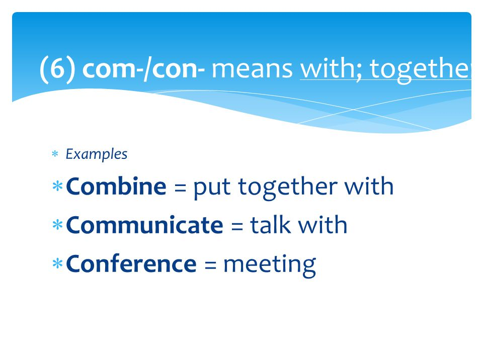  Examples  Combine = put together with  Communicate = talk with  Conference = meeting (6) com-/con- means with; together