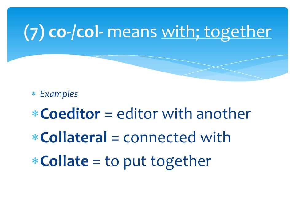 Examples  Correlate = to match up with  Corroborate = to confirm; to verify (8) Cor- means with; together