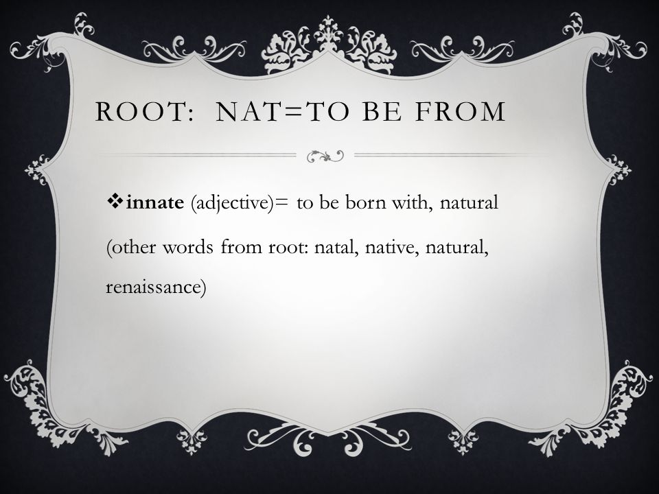 ROOT: NAT=TO BE FROM  innate (adjective)= to be born with, natural (other words from root: natal, native, natural, renaissance)