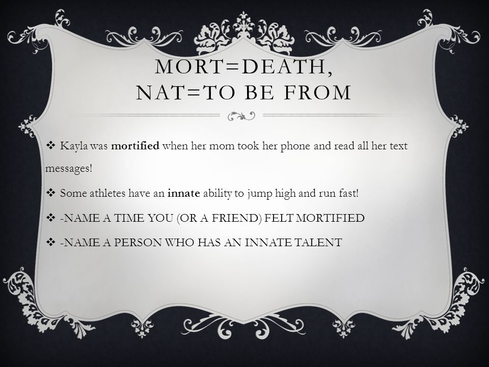 MORT=DEATH, NAT=TO BE FROM  Kayla was mortified when her mom took her phone and read all her text messages!  Some athletes have an innate ability to