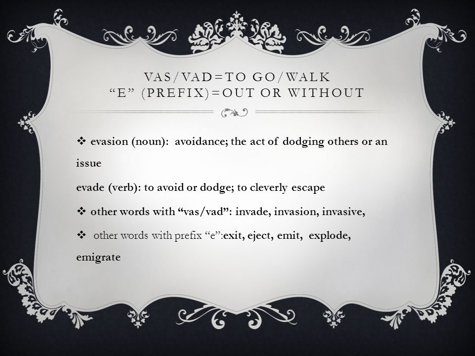 "VAS/VAD=TO GO/WALK ""E"" (PREFIX)=OUT OR WITHOUT  evasion (noun): avoidance; the act of dodging others or an issue evade (verb): to avoid or dodge; to"