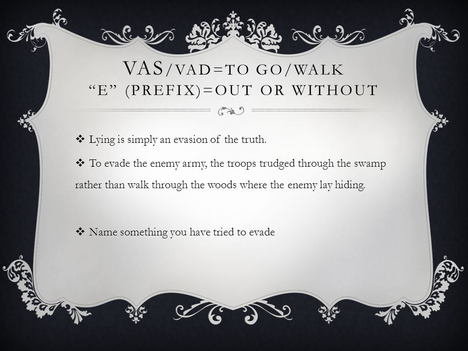 "VAS /VAD=TO GO/WALK ""E"" (PREFIX)=OUT OR WITHOUT  Lying is simply an evasion of the truth.  To evade the enemy army, the troops trudged through the s"