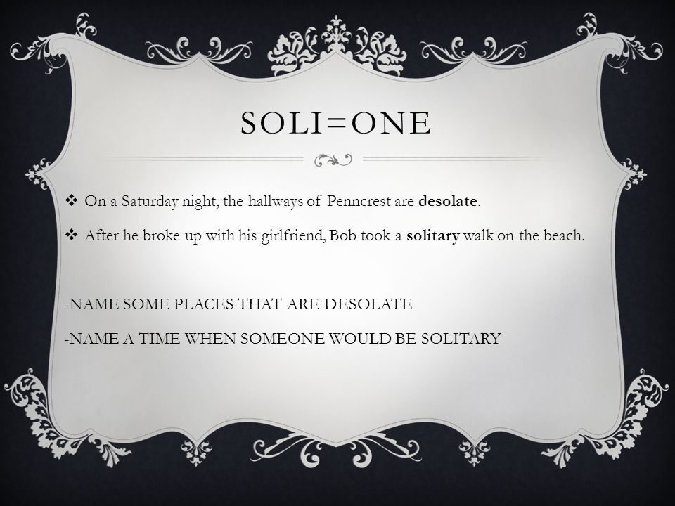 SOLI=ONE  On a Saturday night, the hallways of Penncrest are desolate.  After he broke up with his girlfriend, Bob took a solitary walk on the beach