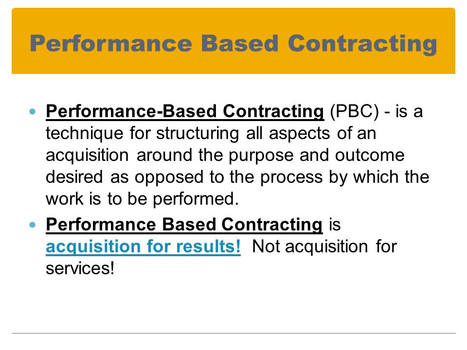 Performance Based Contracting Performance-Based Contracting (PBC) - is a technique for structuring all aspects of an acquisition around the purpose and outcome desired as opposed to the process by which the work is to be performed.