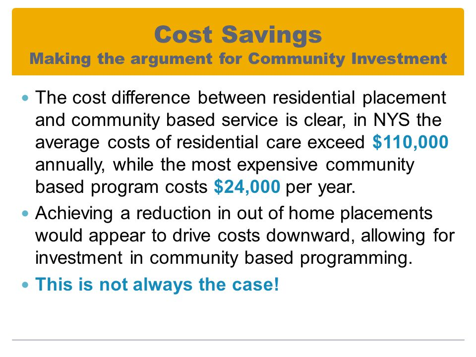 Cost Savings Making the argument for Community Investment The cost difference between residential placement and community based service is clear, in NYS the average costs of residential care exceed $110,000 annually, while the most expensive community based program costs $24,000 per year.