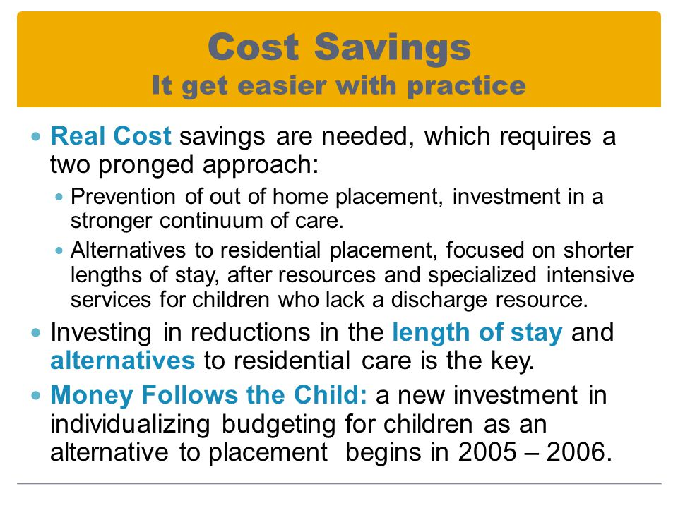 Cost Savings It get easier with practice Real Cost savings are needed, which requires a two pronged approach: Prevention of out of home placement, investment in a stronger continuum of care.