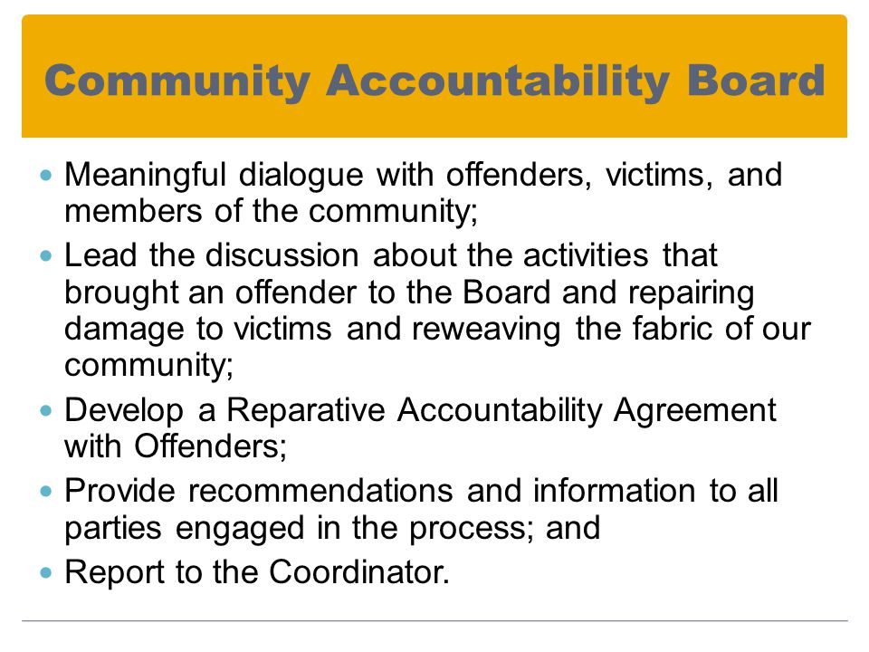 Community Accountability Board Meaningful dialogue with offenders, victims, and members of the community; Lead the discussion about the activities that brought an offender to the Board and repairing damage to victims and reweaving the fabric of our community; Develop a Reparative Accountability Agreement with Offenders; Provide recommendations and information to all parties engaged in the process; and Report to the Coordinator.