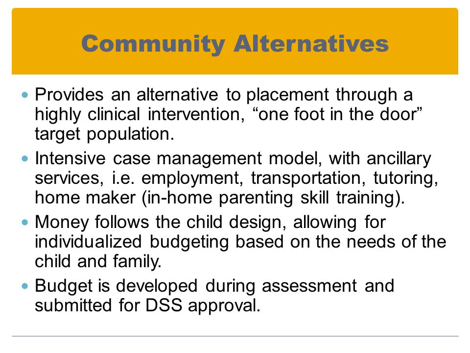Community Alternatives Provides an alternative to placement through a highly clinical intervention, one foot in the door target population.