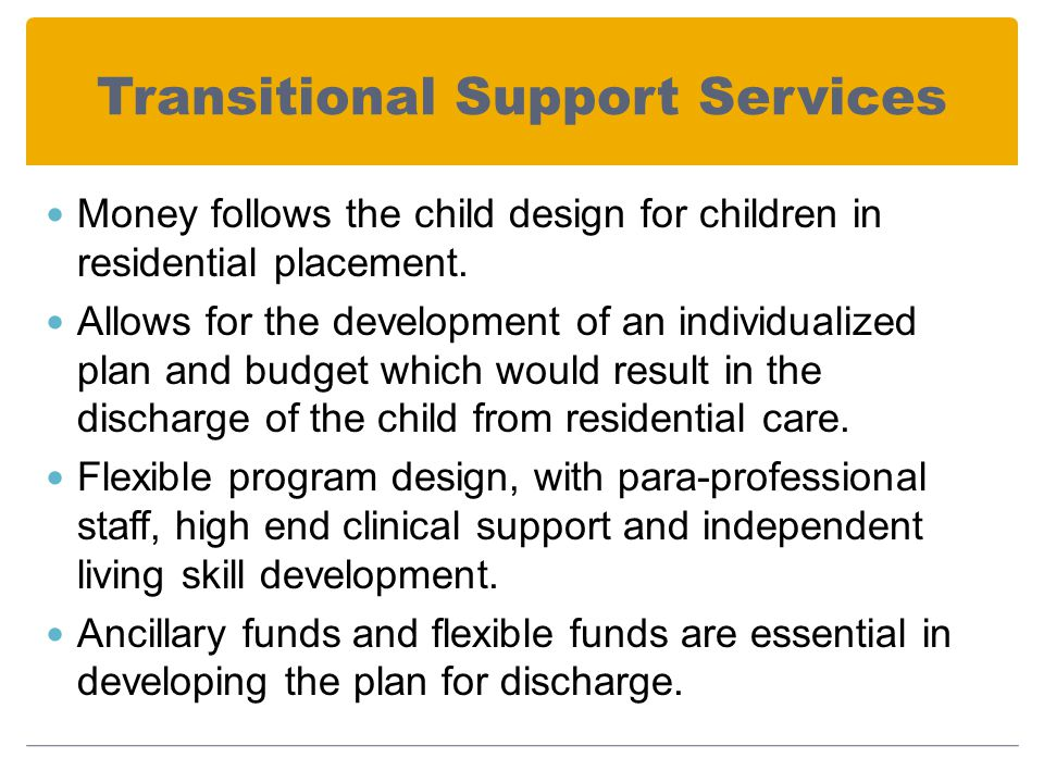 Transitional Support Services Money follows the child design for children in residential placement.