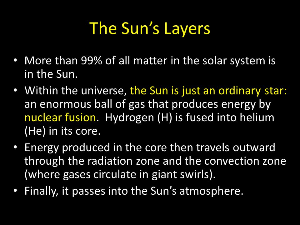 The Sun's Layers More than 99% of all matter in the solar system is in the Sun. Within the universe, the Sun is just an ordinary star: an enormous bal