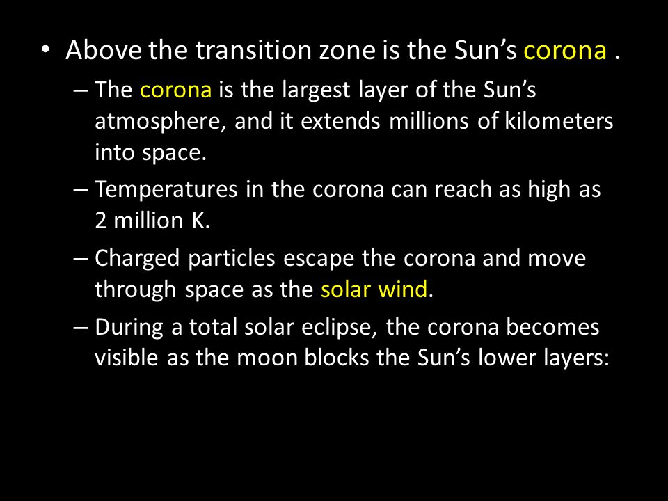 Above the transition zone is the Sun's corona. – The corona is the largest layer of the Sun's atmosphere, and it extends millions of kilometers into s
