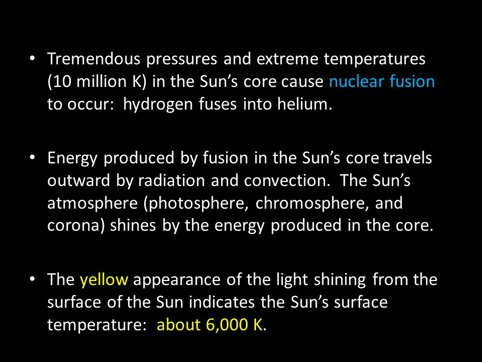 Tremendous pressures and extreme temperatures (10 million K) in the Sun's core cause nuclear fusion to occur: hydrogen fuses into helium. Energy produ