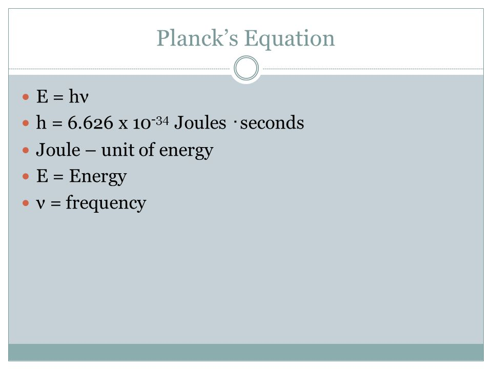Planck's Equation E = hν h = 6.626 x 10 -34 Joules ・ seconds Joule – unit of energy E = Energy ν = frequency