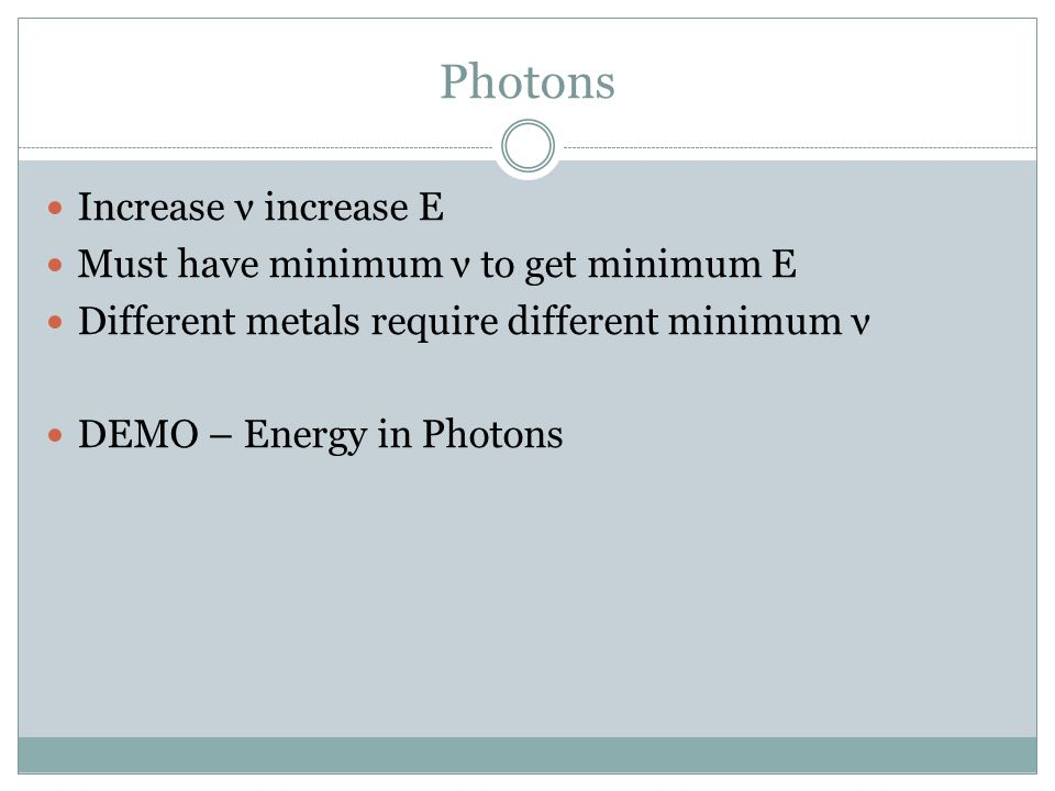 Photons Increase ν increase E Must have minimum ν to get minimum E Different metals require different minimum ν DEMO – Energy in Photons